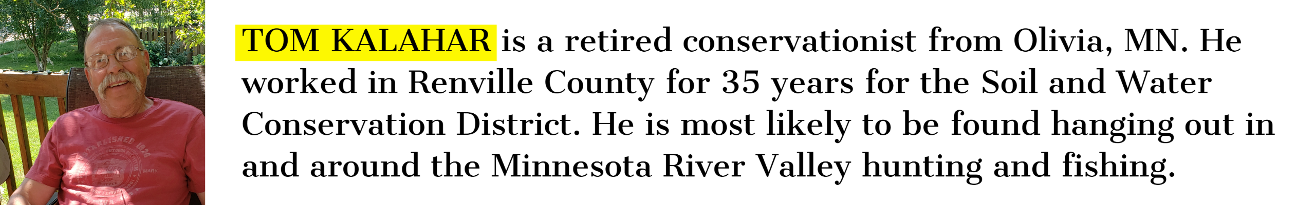 TOM KALAHAR is a retired conservationist from Olivia, MN. He worked in Renville County for 35 years for the Soil and Water Conservation District. He is most likely to be found hanging out in and around the Minnesota River Valley hunting and fishing.